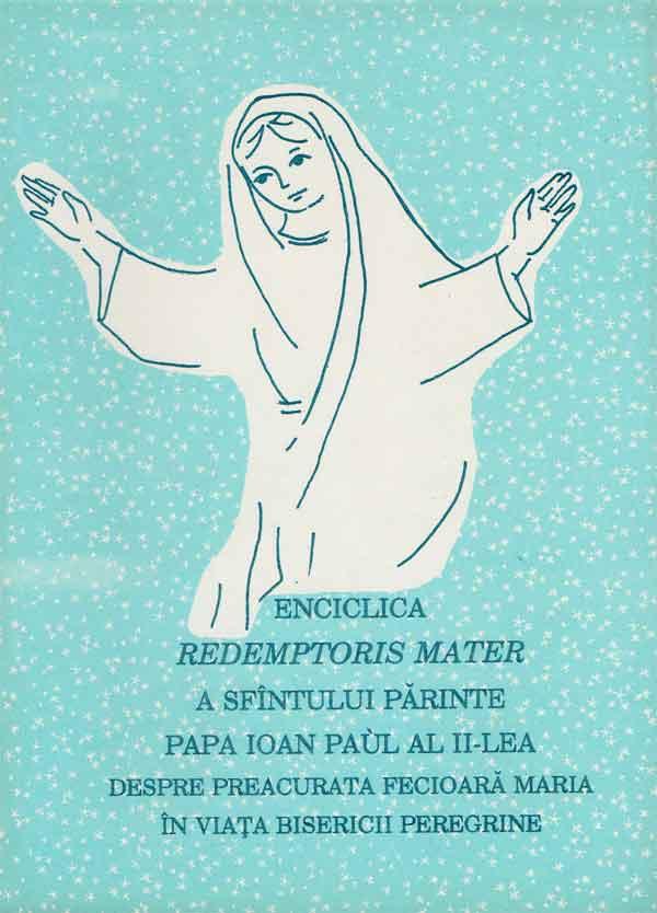 Enciclica REDEMPTORIS MATER a Sfântului Părinte Papa Ioan Paul al-II-lea despre Preacurata Fecioară Maria în viața bisericii peregrine