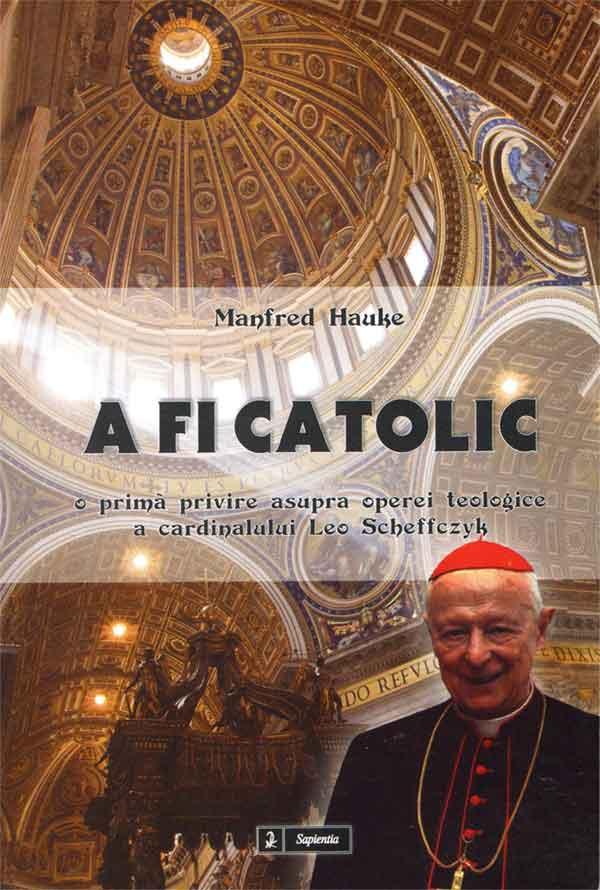A fi catolic. O privire asupra operei teologice a cardinalului Leo Scheffczyk