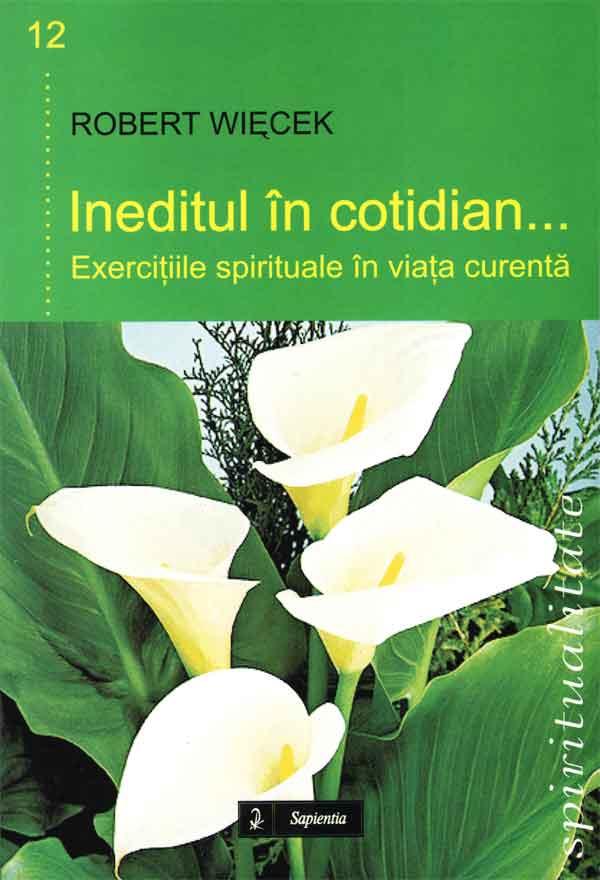 Ineditul în cotidian. Exerciţii spirituale în viaţa curentă
