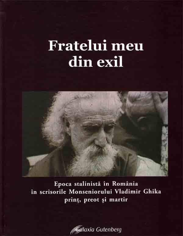 Fratelui meu din exil. Epoca stalinistă în România în scrierile Monseniorului Vladimir Ghika prinţ, preot şi martir