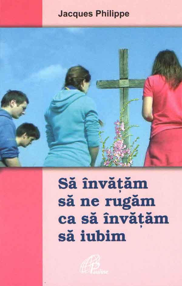 Să învățăm să ne rugăm ca să învățăm să iubim