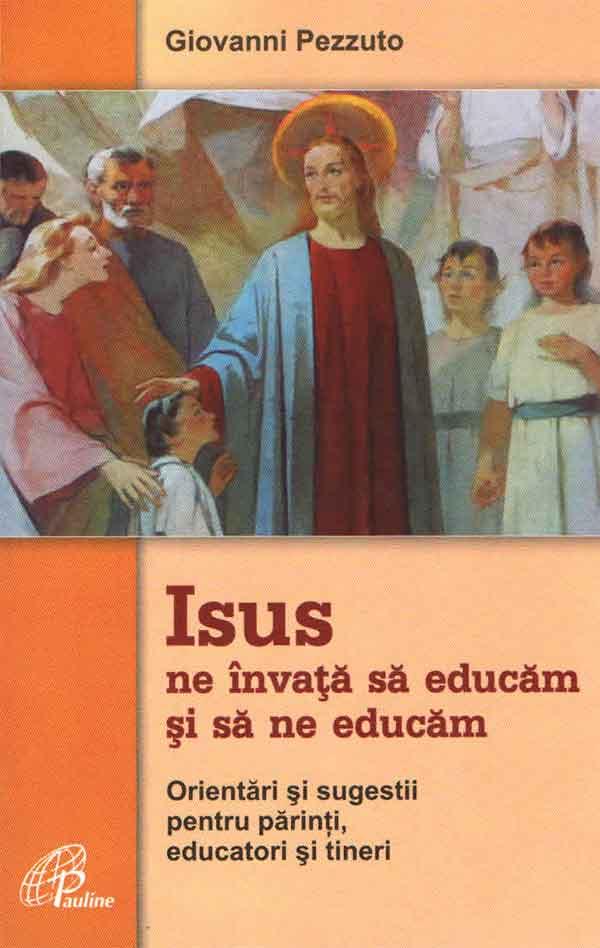 Isus ne învață să educăm și să ne educăm. Orientări și sugestii pentru părinți, educatori și tineri
