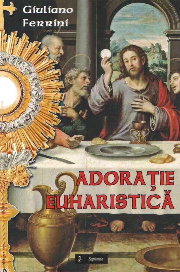 Adoraţie Euharistică. Subsidii liturgice pentru expunerile şi binecuvântările cu preasfântul Sacrament în duminicile anului liturgic