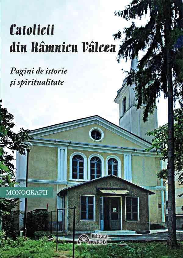 Catolicii din Râmnicu Vâlcea. Pagini de istorie şi spiritualitate