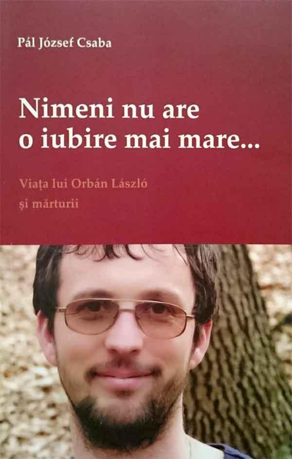 Nimeni nu are o iubire mai mare... Viața lui Orbán László și mărturii