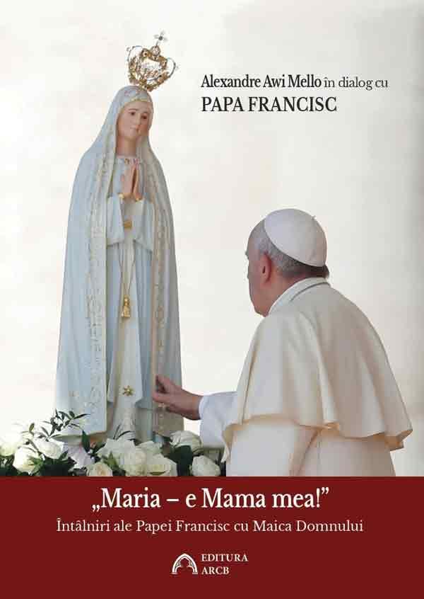 """""""Maria – e Mama mea!"""" Întâlniri ale Papei Francisc cu Maica Domnului"""