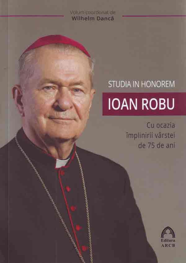 Studia in honorem Ioan Robu : cu ocazia împlinirii vârstei de 75 de ani