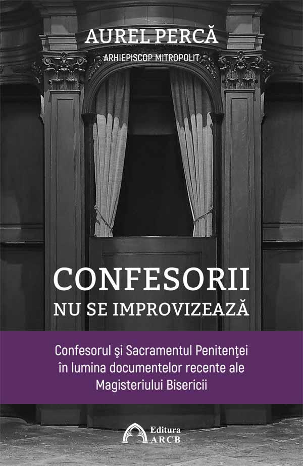 Confesorii nu se improvizează. Confesorul şi Sacramentul Penitenţei în lumina documentelor recente ale Magisteriului Bisericii