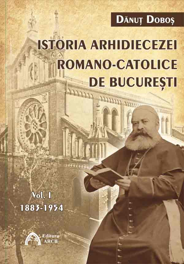 Istoria Arhidiecezei Romano-Catolice de București. Vol I 1883-1954