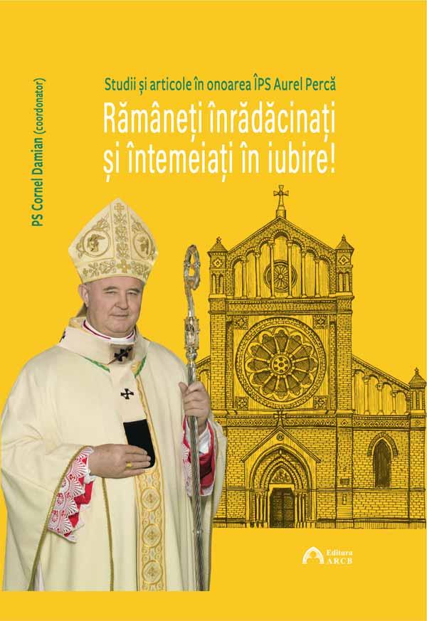 Rămâneți înrădăcinați și întemeiați în iubire! Studii și articole în onoarea ÎPS Aurel Percă, Arhiepiscop Mitropolit de București, cu ocazia aniversării a 70 de ani de viață